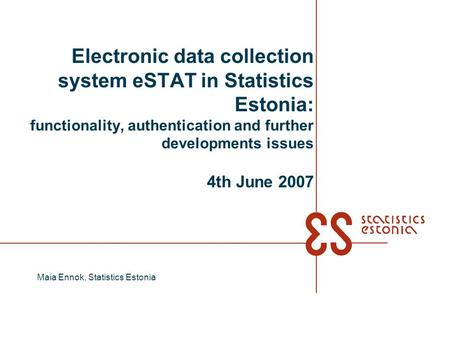Electronic data collection system eSTAT in Statistics Estonia: functionality, authentication and further developments issues 4th June 2007 Maia Ennok,