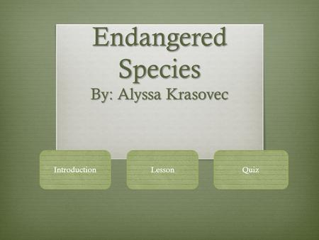 Endangered Species By: Alyssa Krasovec IntroductionLessonQuiz.