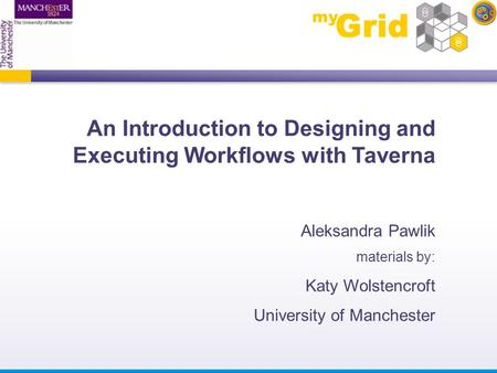 An Introduction to Designing and Executing Workflows with Taverna Aleksandra Pawlik materials by: Katy Wolstencroft University of Manchester.
