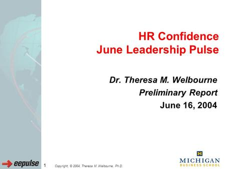 Copyright, © 2004, Theresa M. Welbourne, Ph.D. 1 HR Confidence June Leadership Pulse Dr. Theresa M. Welbourne Preliminary Report June 16, 2004.