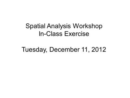 Spatial Analysis Workshop In-Class Exercise Tuesday, December 11, 2012.