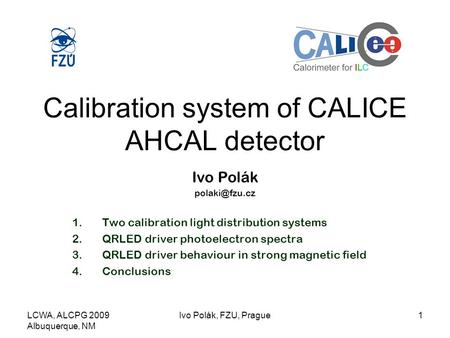 LCWA, ALCPG 2009 Albuquerque, NM Ivo Polák, FZU, Prague1 Calibration system of CALICE AHCAL detector Ivo Polák 1.Two calibration light distribution.