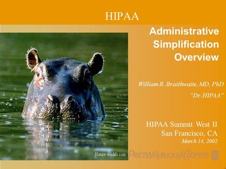 "PricewaterhouseCoopers Administrative Simplification Overview HIPAA Summit West II San Francisco, CA March 14, 2002 William R. Braithwaite, MD, PhD ""Dr."