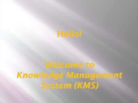 Hello! Welcome to Knowledge Management System (KMS) Hello! Welcome to Knowledge Management System (KMS)