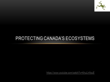 PROTECTING CANADA'S ECOSYSTEMS https://www.youtube.com/watch?v=KhuLInfisuE.