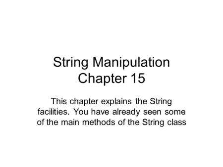 String Manipulation Chapter 15 This chapter explains the String facilities. You have already seen some of the main methods of the String class.