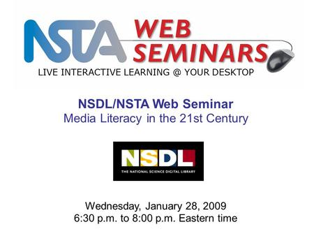 LIVE INTERACTIVE YOUR DESKTOP Wednesday, January 28, 2009 6:30 p.m. to 8:00 p.m. Eastern time NSDL/NSTA Web Seminar Media Literacy in the 21st.