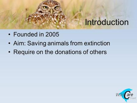 Introduction Founded in 2005 Aim: Saving animals from extinction Require on the donations of others.