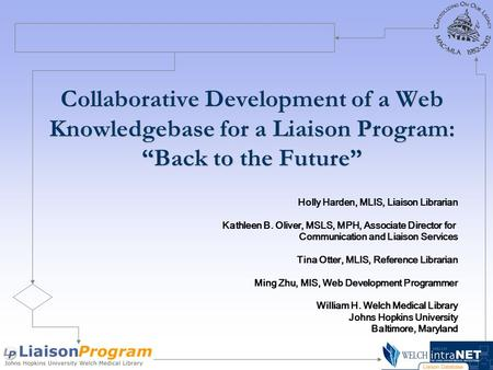 "Collaborative Development of a Web Knowledgebase for a Liaison Program: ""Back to the Future"" Holly Harden, MLIS, Liaison Librarian Kathleen B. Oliver,"