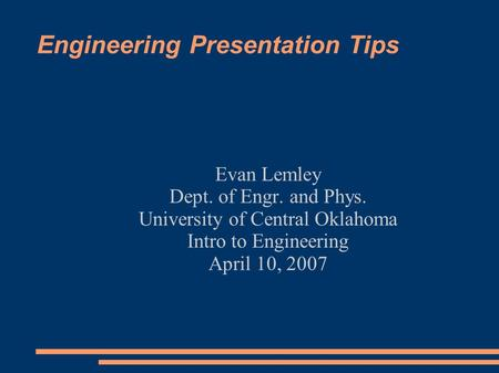 Engineering Presentation Tips Evan Lemley Dept. of Engr. and Phys. University of Central Oklahoma Intro to Engineering April 10, 2007.
