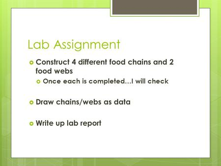 Lab Assignment  Construct 4 different food chains and 2 food webs  Once each is completed…I will check  Draw chains/webs as data  Write up lab report.