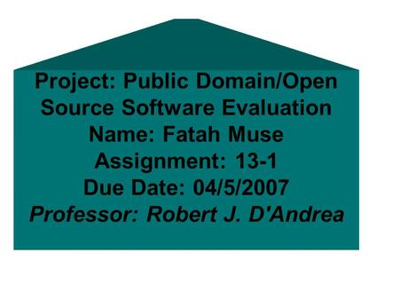 Project: Public Domain/Open Source Software Evaluation Name: Fatah Muse Assignment: 13-1 Due Date: 04/5/2007 Professor: Robert J. D'Andrea.