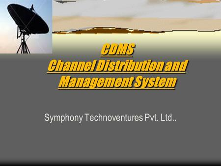 CDMS Channel Distribution and <strong>Management</strong> <strong>System</strong> Symphony Technoventures Pvt. Ltd..