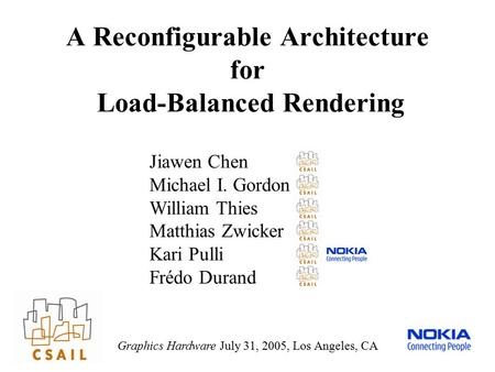 A Reconfigurable Architecture for Load-Balanced Rendering Graphics Hardware July 31, 2005, Los Angeles, CA Jiawen Chen Michael I. Gordon William Thies.
