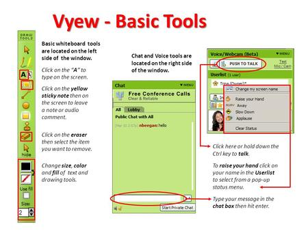 "Vyew - Basic Tools Basic whiteboard tools are located on the left side of the window. Click on the ""A"" to type on the screen. Click on the yellow sticky."
