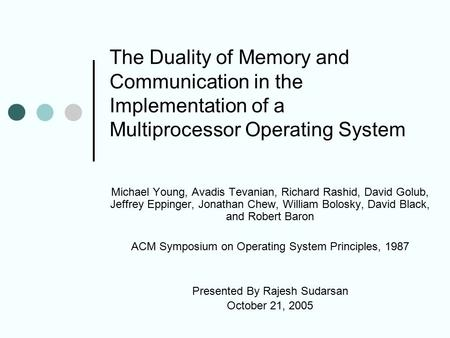 The Duality of Memory and Communication in the Implementation of a Multiprocessor Operating System Michael Young, Avadis Tevanian, Richard Rashid, David.