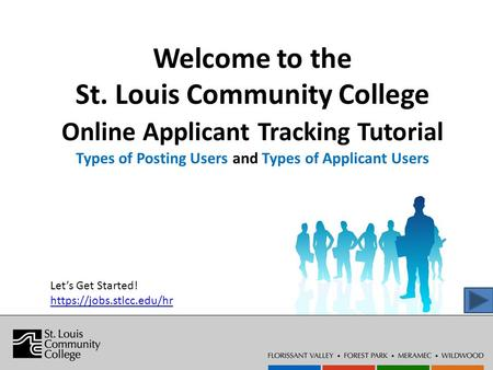 Welcome to the St. Louis Community College Online Applicant Tracking Tutorial Types of Posting Users and Types of Applicant Users Let's Get Started! https://jobs.stlcc.edu/hr.