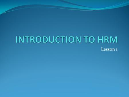 Lesson 1. LESSON OBJECTIVE INTRODUCTION IMPORTANCE OF HRM NATURE OF HRM HR OBJECTIVES HR FUNCTIONS KEY HR CHALLENGES HR ROLES AND COMPETENCIES NEEDED.