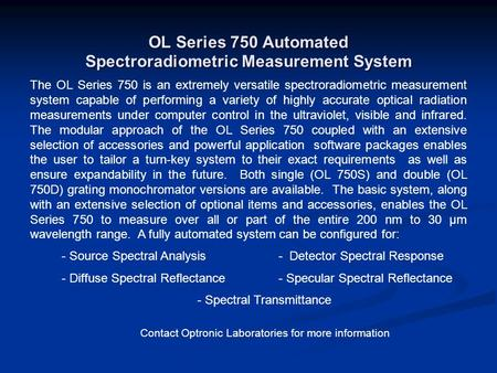 OL Series 750 Automated Spectroradiometric Measurement System The OL Series 750 is an extremely versatile spectroradiometric measurement system capable.