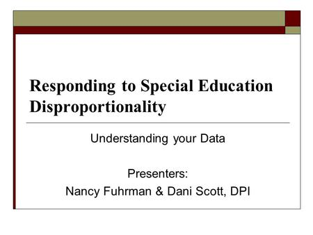Responding to Special Education Disproportionality Understanding your Data Presenters: Nancy Fuhrman & Dani Scott, DPI.