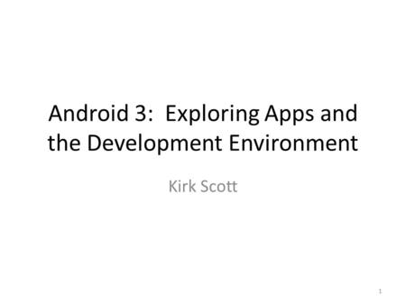 Android 3: Exploring Apps and the Development Environment Kirk Scott 1.