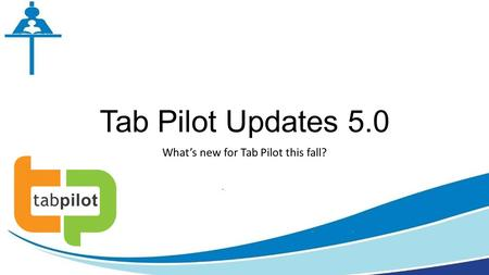 Tab Pilot Updates 5.0 What's new for Tab Pilot this fall?