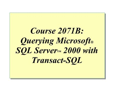 Course 2071B: Querying Microsoft ® SQL Server ™ 2000 with Transact-SQL.