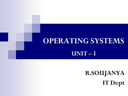 OPERATING SYSTEMS UNIT – I R.SOUJANYA IT Dept. UNIT I Computer System and Operating System Overview Chapter 1: IntroductionIntroduction Overview of Computer.
