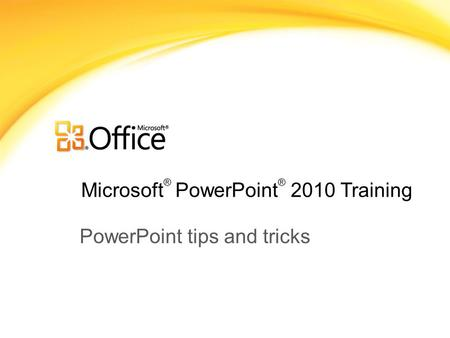 Microsoft ® PowerPoint ® 2010 Training PowerPoint tips and tricks.