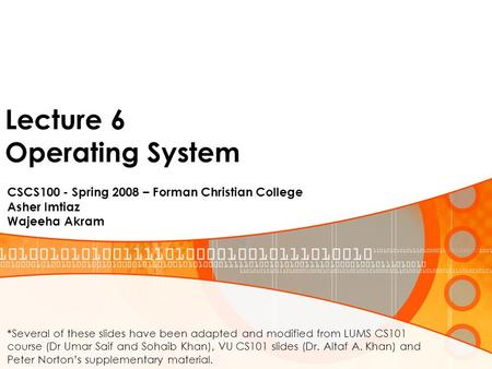 Lecture 6 Operating System CSCS100 - Spring 2008 – Forman Christian College Asher Imtiaz Wajeeha Akram *Several of these slides have been adapted and modified.