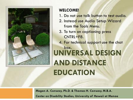 UNIVERSAL DESIGN AND DISTANCE EDUCATION Megan A. Conway, Ph.D. & Thomas H. Conway, M.B.A. Center on Disability Studies, University of Hawaii at Manoa WELCOME!