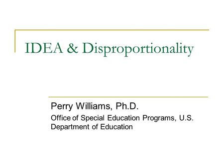 IDEA & Disproportionality Perry Williams, Ph.D. Office of Special Education Programs, U.S. Department of Education.