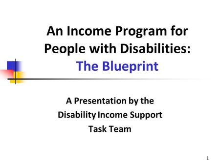 1 An Income Program for People with Disabilities: The Blueprint A Presentation by the Disability Income Support Task Team.