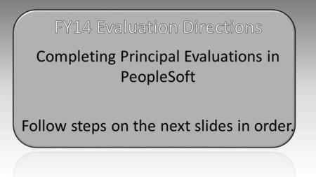 Completing Principal Evaluations in PeopleSoft Follow steps on the next slides in order.