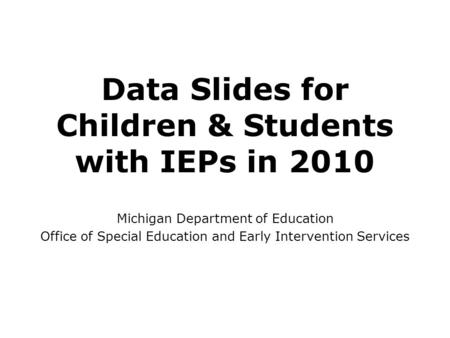 Data Slides for Children & Students with IEPs in 2010 Michigan Department of Education Office of Special Education and Early Intervention Services.