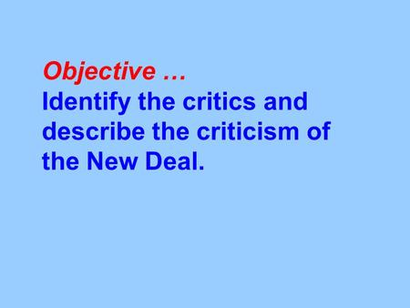 Objective … Identify the critics and describe the criticism of the New Deal.