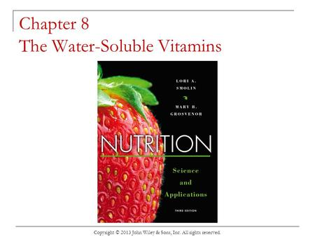 Chapter 8 The Water-Soluble Vitamins Copyright © 2013 John Wiley & Sons, Inc. All rights reserved.