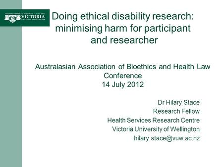 Doing ethical disability research: minimising harm for participant and researcher Australasian Association of Bioethics and Health Law Conference 14 July.