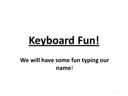 Keyboard Fun! We will have some fun typing our name! 1.