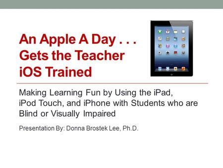 An Apple A Day... Gets the Teacher iOS Trained Making Learning Fun by Using the iPad, iPod Touch, and iPhone with Students who are Blind or Visually Impaired.