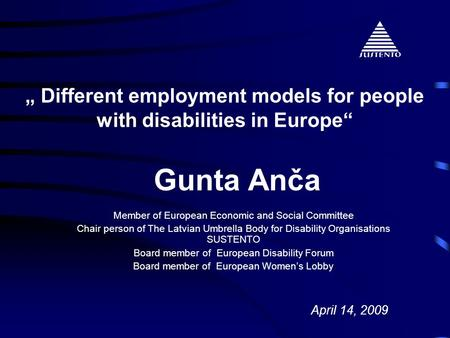 """ Different employment models for people with disabilities in Europe"" Gunta Anča April 14, 2009 Member of European Economic and Social Committee Chair."