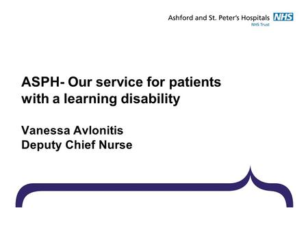 ASPH- Our service for patients with a learning disability Vanessa Avlonitis Deputy Chief Nurse.