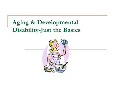 Aging & Developmental Disability-Just the Basics.