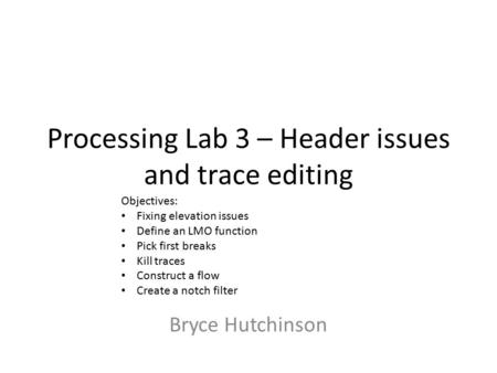 Processing Lab 3 – Header issues and trace editing Bryce Hutchinson Objectives: Fixing elevation issues Define an LMO function Pick first breaks Kill traces.