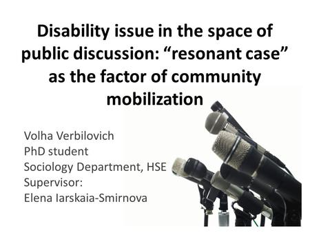 "Disability issue in the space of public discussion: ""resonant case"" as the factor of community mobilization Volha Verbilovich PhD student Sociology Department,"