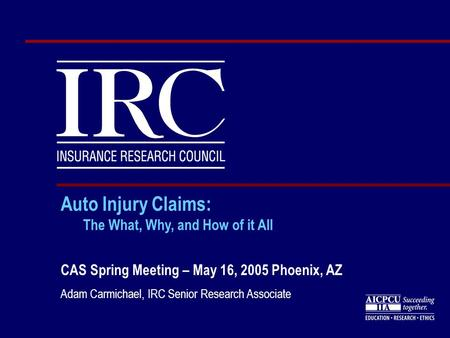 Auto Injury Claims: The What, Why, and How of it All CAS Spring Meeting – May 16, 2005 Phoenix, AZ Adam Carmichael, IRC Senior Research Associate.