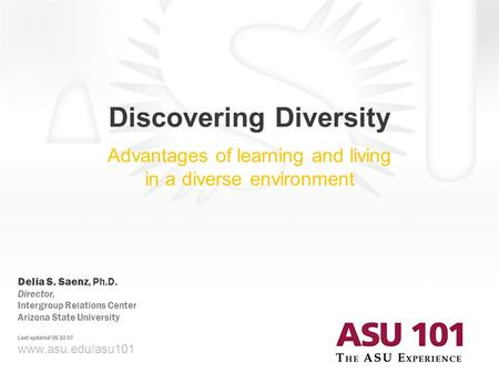 © 2007 Arizona State University Discovering Diversity Advantages of learning and living in a diverse environment www.asu.edu/asu101 Delia S. Saenz, Ph.D.