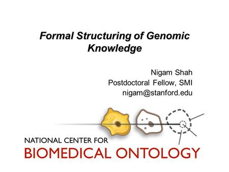 Formal Structuring of Genomic Knowledge Nigam Shah Postdoctoral Fellow, SMI