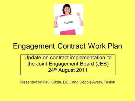 Engagement Contract Work Plan Update on contract implementation to the Joint Engagement Board (JEB) 24 th August 2011 Presented by Paul Giblin, DCC and.