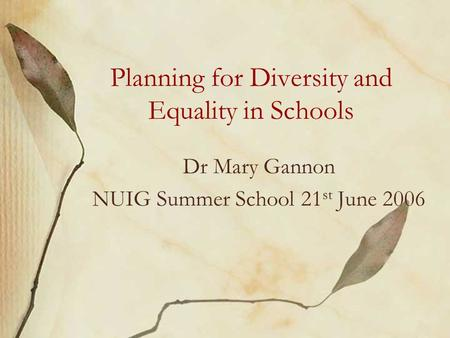 Planning for Diversity and Equality in Schools Dr Mary Gannon NUIG Summer School 21 st June 2006.